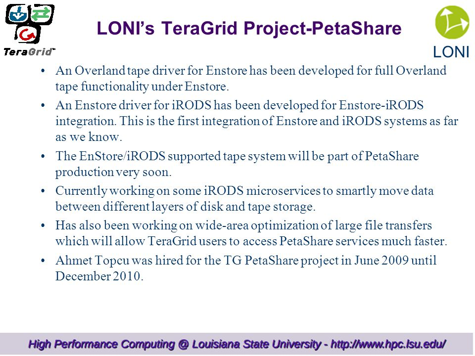 LONI LONI's TeraGrid Project-PetaShare An Overland tape driver for Enstore has been developed for full Overland tape functionality under Enstore.