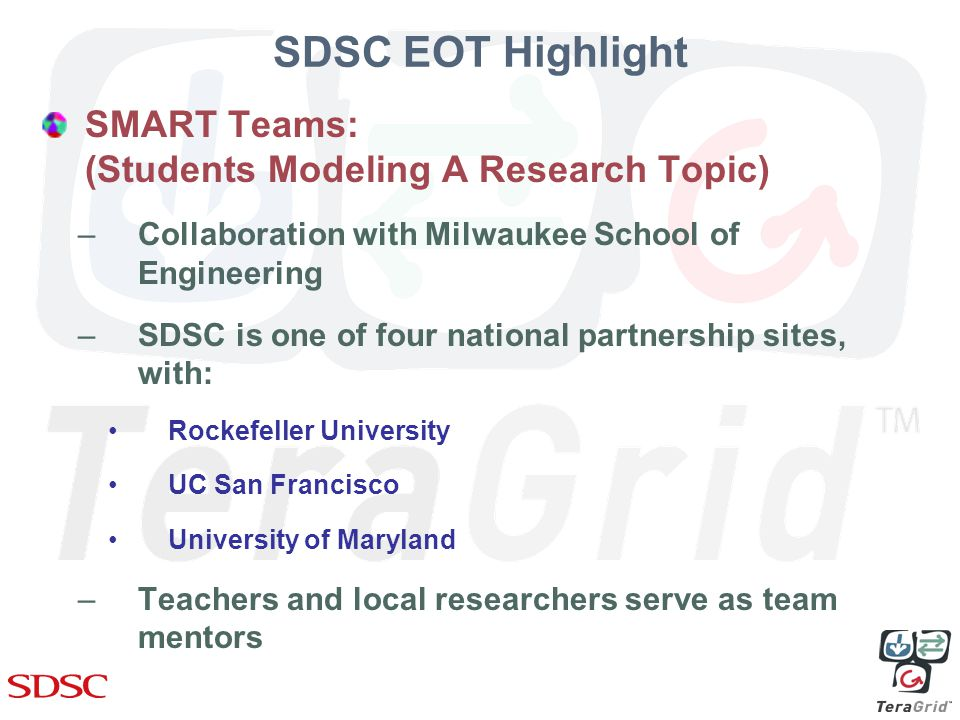 SDSC EOT Highlight SMART Teams: (Students Modeling A Research Topic) –Collaboration with Milwaukee School of Engineering –SDSC is one of four national partnership sites, with: Rockefeller University UC San Francisco University of Maryland –Teachers and local researchers serve as team mentors
