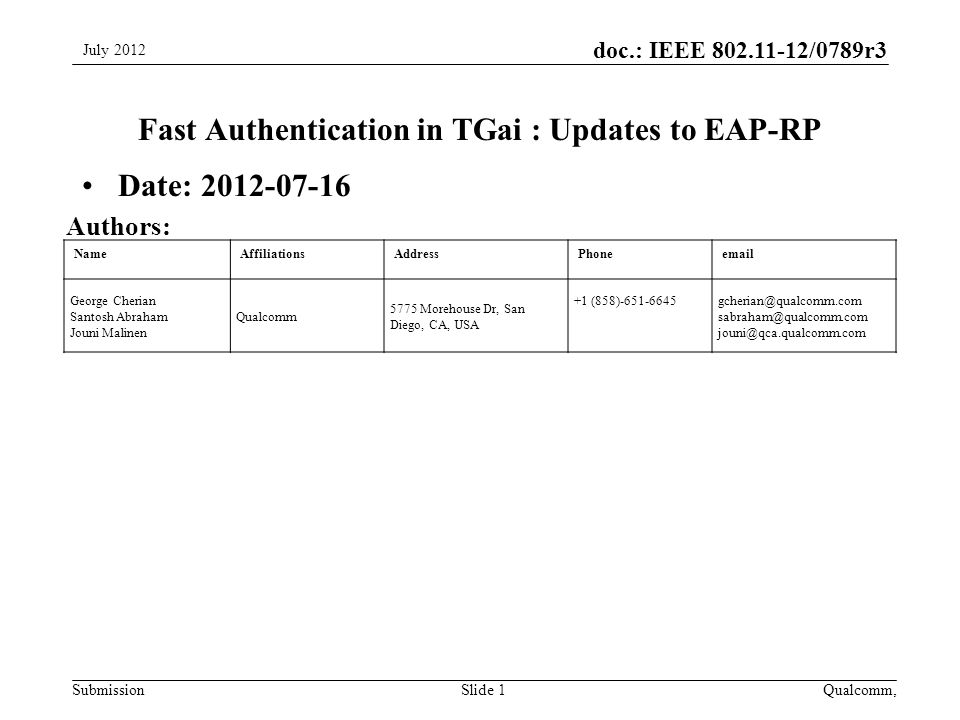 Submission doc.: IEEE /0789r3 NameAffiliationsAddressPhone George Cherian Santosh Abraham Jouni Malinen Qualcomm 5775 Morehouse Dr, San Diego, CA, USA +1  Fast Authentication in TGai : Updates to EAP-RP Date: July 2012 Slide 1 Authors: Qualcomm,