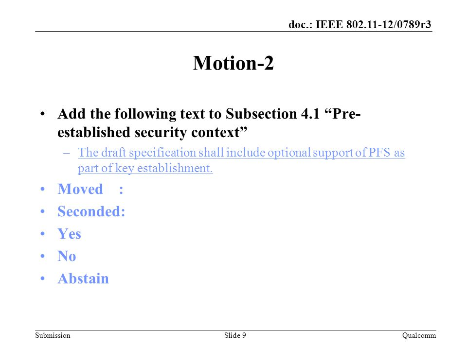 Submission doc.: IEEE 802.11-12/0789r3 Motion 3 Add the following text to Subsection 4.1 Pre- established security context –The key derivation handshake is started by 'sending of Snonce first' when EAP-RP is used for authentication Moved : Seconded: –Yes: –No: –Abstain: QualcommSlide 10