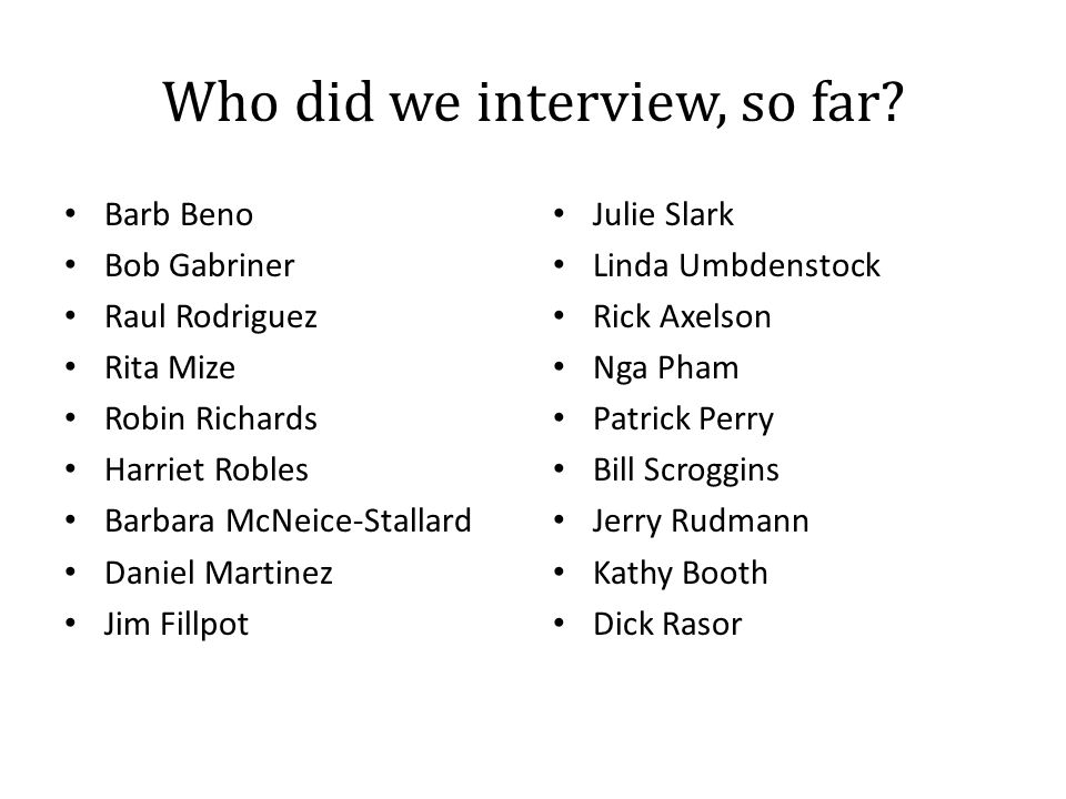 Who did we interview, so far? Barb Beno Bob Gabriner Raul Rodriguez Rita Mize Robin Richards Harriet Robles Barbara McNeice-Stallard Daniel Martinez J