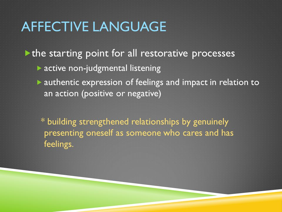 AFFECTIVE LANGUAGE  the starting point for all restorative processes  active non-judgmental listening  authentic expression of feelings and impact in relation to an action (positive or negative) * building strengthened relationships by genuinely presenting oneself as someone who cares and has feelings.