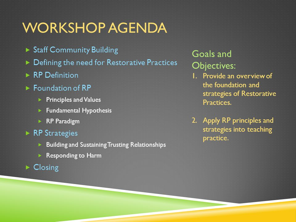 WORKSHOP AGENDA  Staff Community Building  Defining the need for Restorative Practices  RP Definition  Foundation of RP  Principles and Values  Fundamental Hypothesis  RP Paradigm  RP Strategies  Building and Sustaining Trusting Relationships  Responding to Harm  Closing Goals and Objectives: 1.Provide an overview of the foundation and strategies of Restorative Practices.