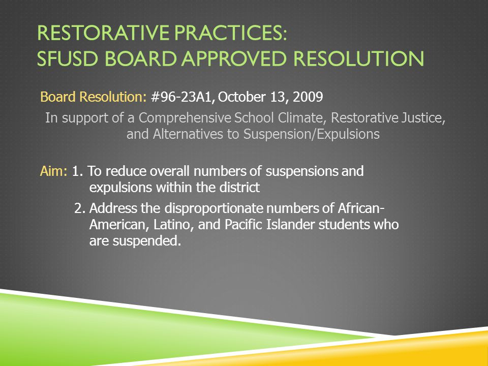 RESTORATIVE PRACTICES: SFUSD BOARD APPROVED RESOLUTION Board Resolution: #96-23A1, October 13, 2009 In support of a Comprehensive School Climate, Restorative Justice, and Alternatives to Suspension/Expulsions Aim: 1.