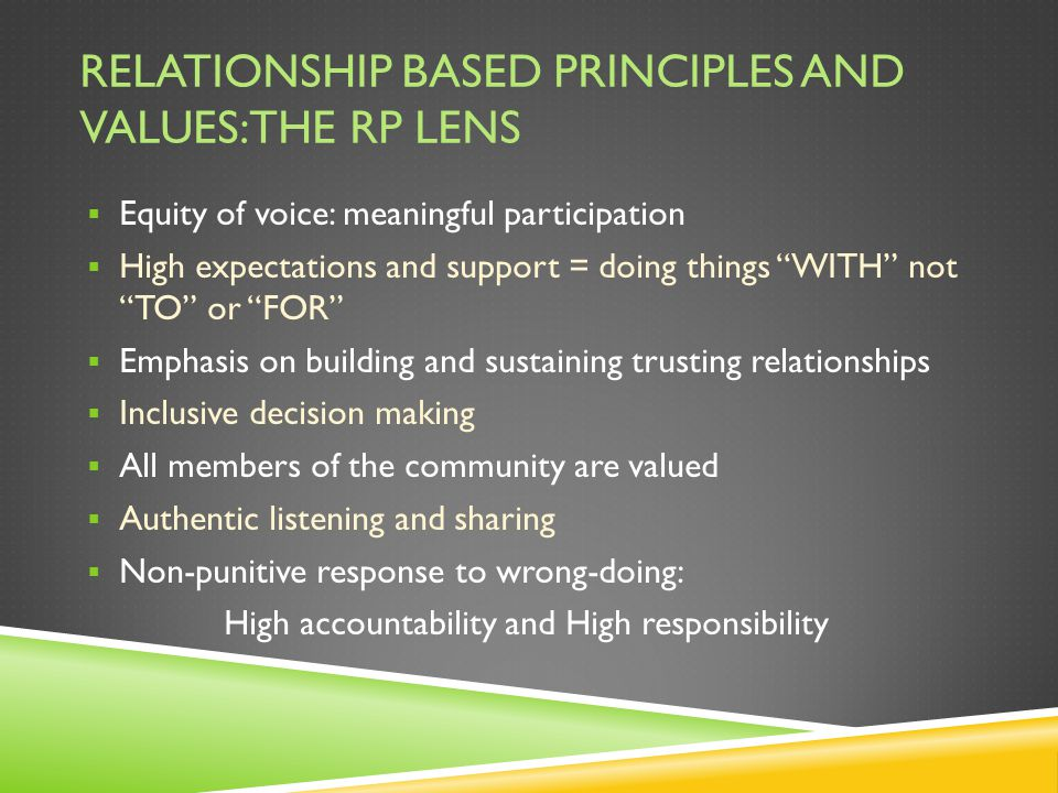 RELATIONSHIP BASED PRINCIPLES AND VALUES: THE RP LENS  Equity of voice: meaningful participation  High expectations and support = doing things WITH not TO or FOR  Emphasis on building and sustaining trusting relationships  Inclusive decision making  All members of the community are valued  Authentic listening and sharing  Non-punitive response to wrong-doing: High accountability and High responsibility