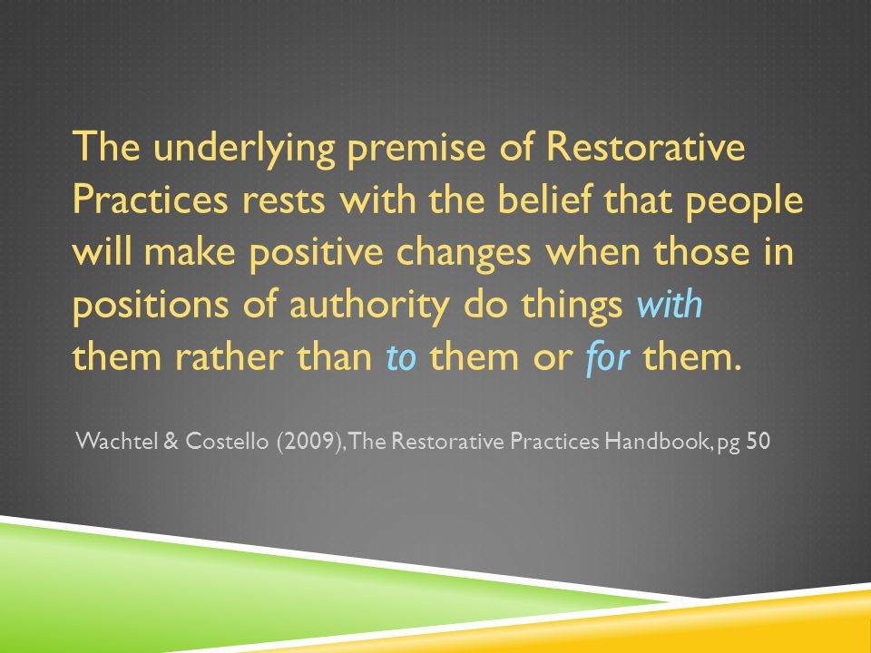 The underlying premise of Restorative Practices rests with the belief that people will make positive changes when those in positions of authority do things with them rather than to them or for them.