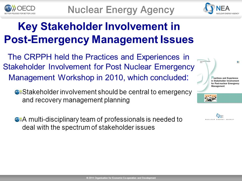 © 2014 Organisation for Economic Co-operation and Development Key Stakeholder Involvement in Post-Emergency Management Issues The CRPPH held the Practices and Experiences in Stakeholder Involvement for Post Nuclear Emergency Management Workshop in 2010, which concluded : Stakeholder involvement should be central to emergency and recovery management planning A multi-disciplinary team of professionals is needed to deal with the spectrum of stakeholder issues