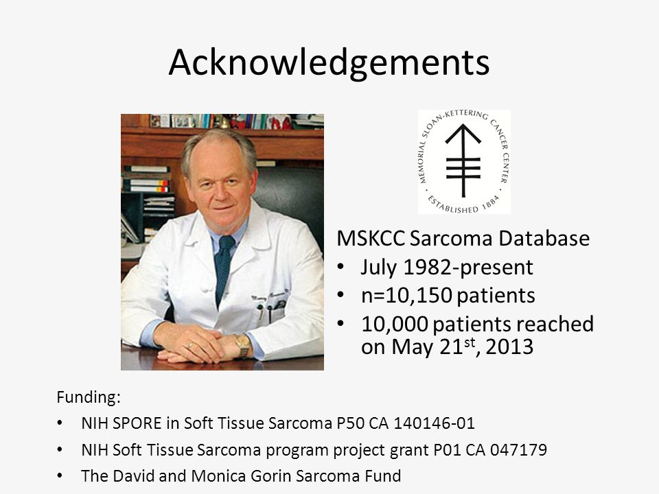 Acknowledgements MSKCC Sarcoma Database July 1982-present n=10,150 patients 10,000 patients reached on May 21 st, 2013 Funding: NIH SPORE in Soft Tissue Sarcoma P50 CA 140146-01 NIH Soft Tissue Sarcoma program project grant P01 CA 047179 The David and Monica Gorin Sarcoma Fund