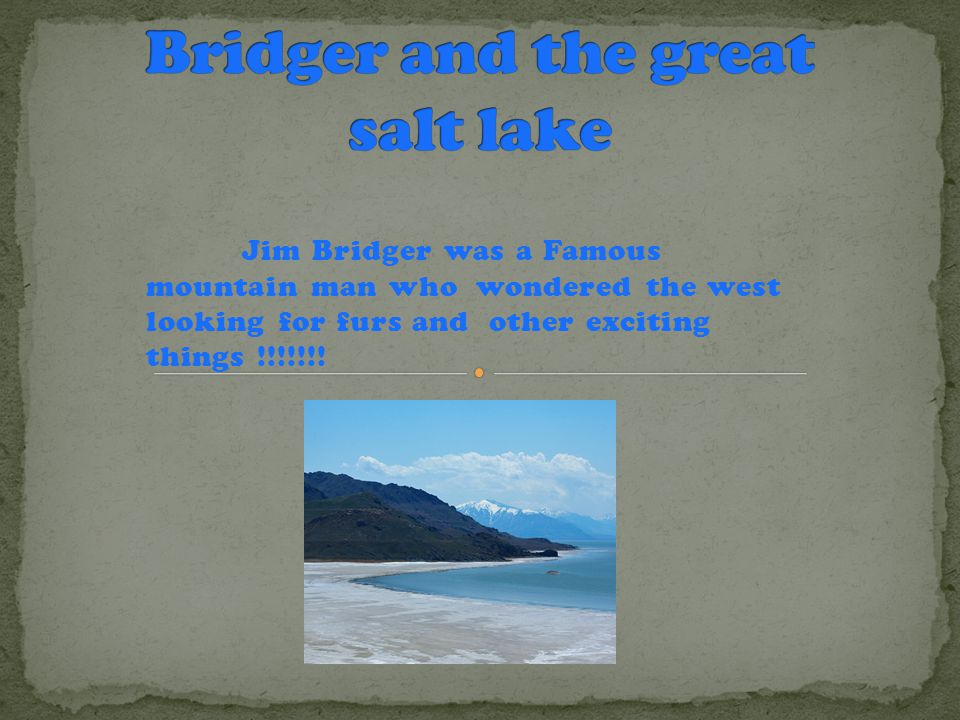 Jim Bridger was a Famous mountain man who wondered the west looking for furs and other exciting things !!!!!!!