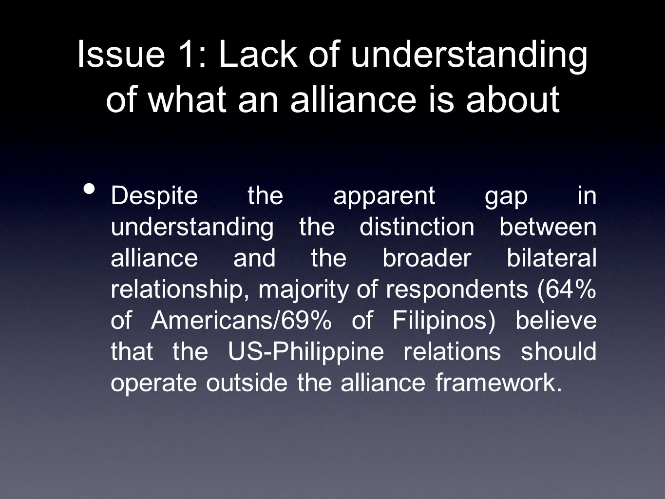 Issue 1: Lack of understanding of what an alliance is about Despite the apparent gap in understanding the distinction between alliance and the broader bilateral relationship, majority of respondents (64% of Americans/69% of Filipinos) believe that the US-Philippine relations should operate outside the alliance framework.