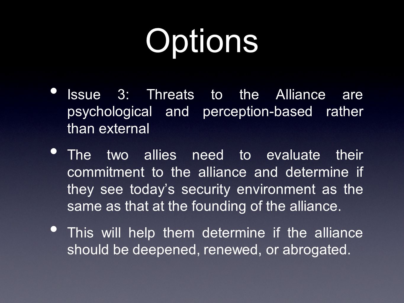 Options Issue 3: Threats to the Alliance are psychological and perception-based rather than external The two allies need to evaluate their commitment to the alliance and determine if they see today's security environment as the same as that at the founding of the alliance.