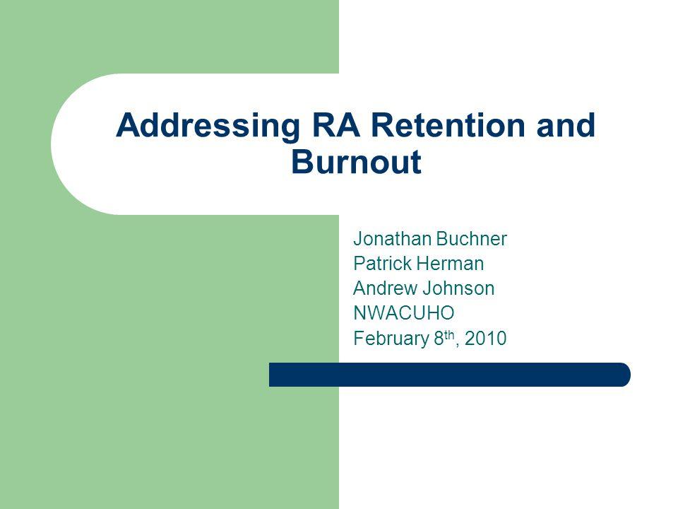 Addressing RA Retention and Burnout Jonathan Buchner Patrick Herman Andrew Johnson NWACUHO February 8 th, 2010