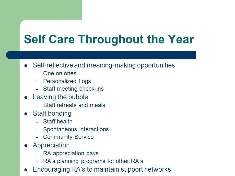 Self Care Throughout the Year Self-reflective and meaning-making opportunities – One on ones – Personalized Logs – Staff meeting check-ins Leaving the