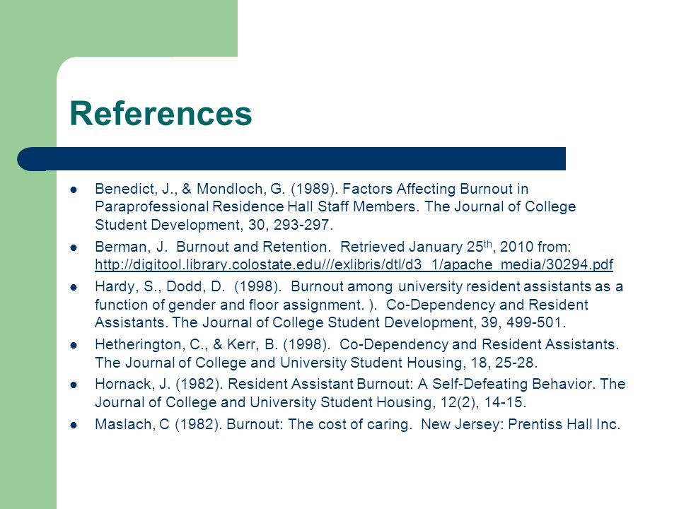 References Benedict, J., & Mondloch, G. (1989). Factors Affecting Burnout in Paraprofessional Residence Hall Staff Members. The Journal of College Stu