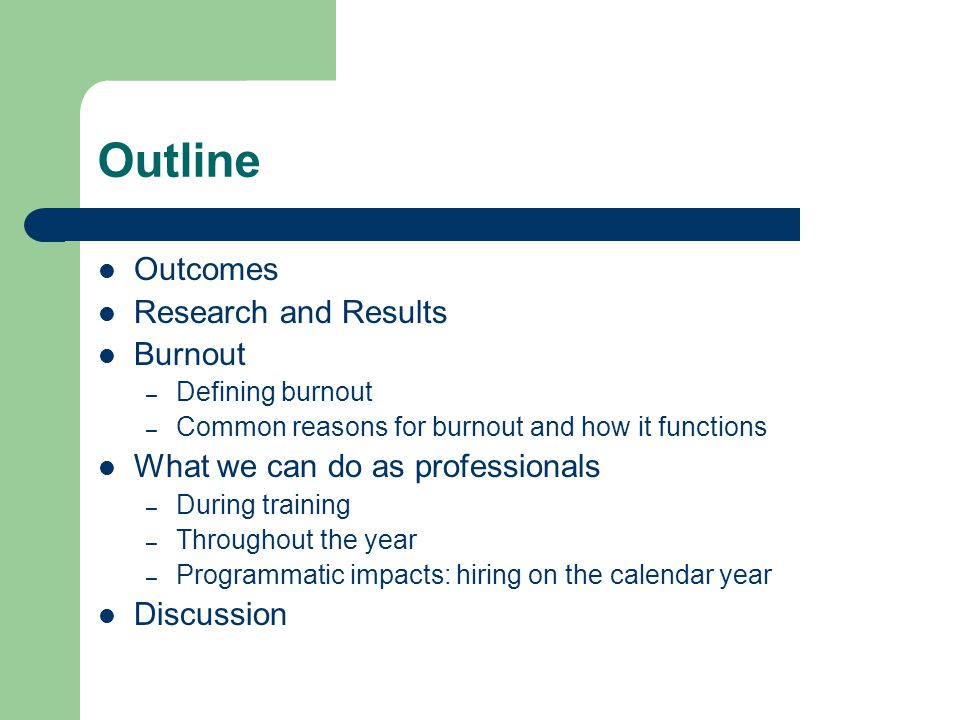 Outcomes By the end of this presentation, we hope you will: Better understand how burnout functions Have strategies for addressing burnout Consider how programmatic methods and structure can impact burnout Collaborate with each other about burnout prevention