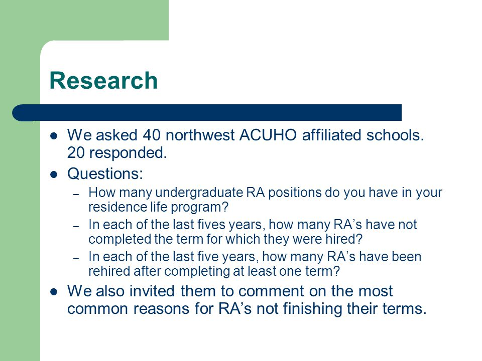 Research We asked 40 northwest ACUHO affiliated schools. 20 responded. Questions: – How many undergraduate RA positions do you have in your residence