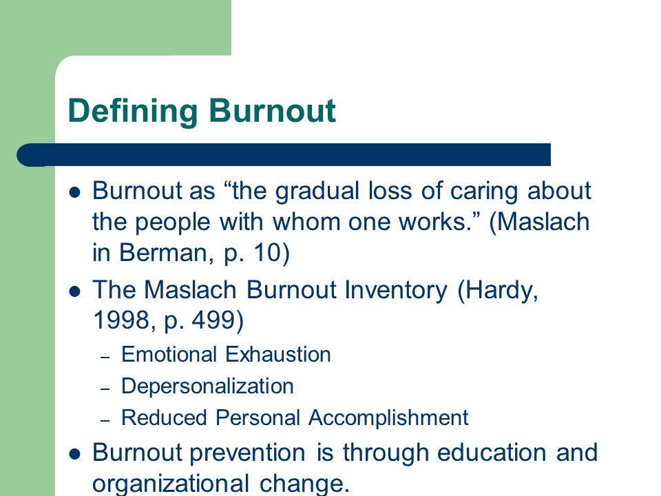 """Defining Burnout Burnout as """"the gradual loss of caring about the people with whom one works."""" (Maslach in Berman, p. 10) The Maslach Burnout Inventor"""