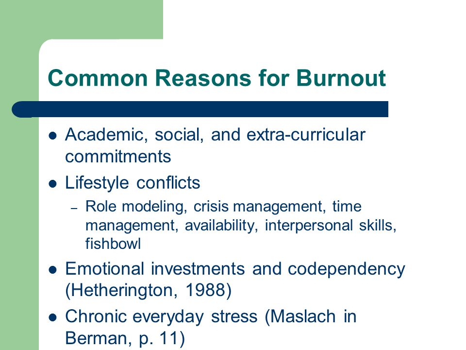 Common Reasons for Burnout Academic, social, and extra-curricular commitments Lifestyle conflicts – Role modeling, crisis management, time management,