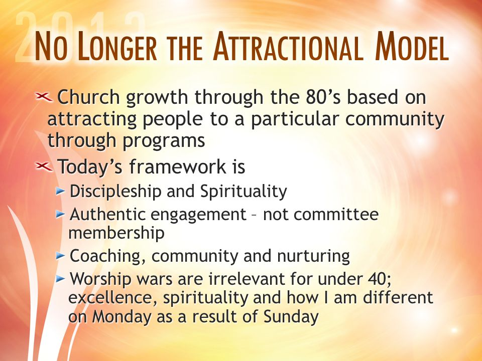 Church growth through the 80's based on attracting people to a particular community through programs Today's framework is Discipleship and Spirituality Authentic engagement – not committee membership Coaching, community and nurturing Worship wars are irrelevant for under 40; excellence, spirituality and how I am different on Monday as a result of Sunday