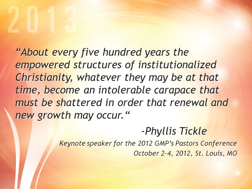 About every five hundred years the empowered structures of institutionalized Christianity, whatever they may be at that time, become an intolerable carapace that must be shattered in order that renewal and new growth may occur. -Phyllis Tickle Keynote speaker for the 2012 GMP's Pastors Conference October 2-4, 2012, St.