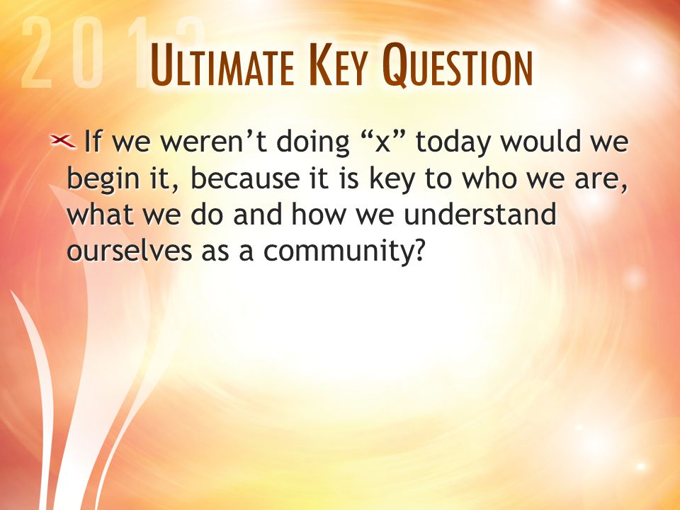 """If we weren't doing """"x"""" today would we begin it, because it is key to who we are, what we do and how we understand ourselves as a community?"""