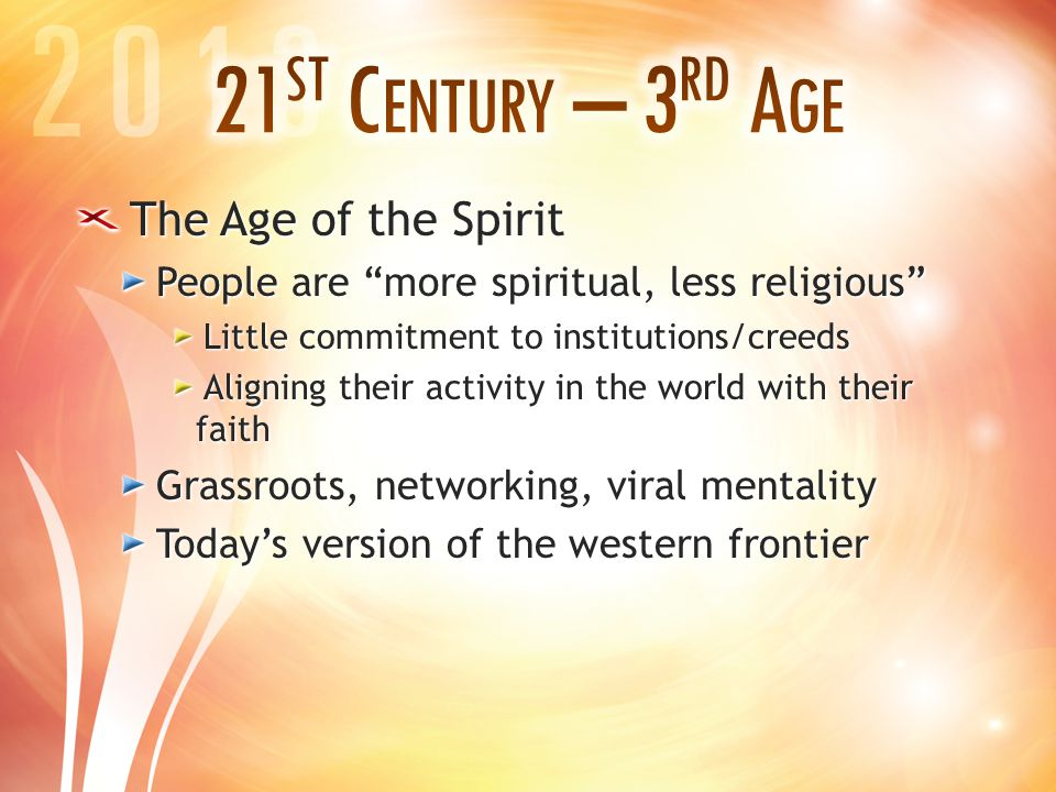 The Age of the Spirit People are more spiritual, less religious Little commitment to institutions/creeds Aligning their activity in the world with their faith Grassroots, networking, viral mentality Today's version of the western frontier