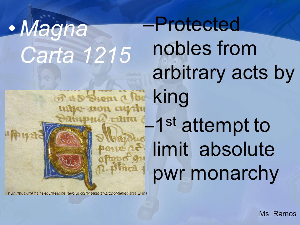 Magna Carta 1215 –Protected nobles from arbitrary acts by king –1 st attempt to limit absolute pwr monarchy   Ms.