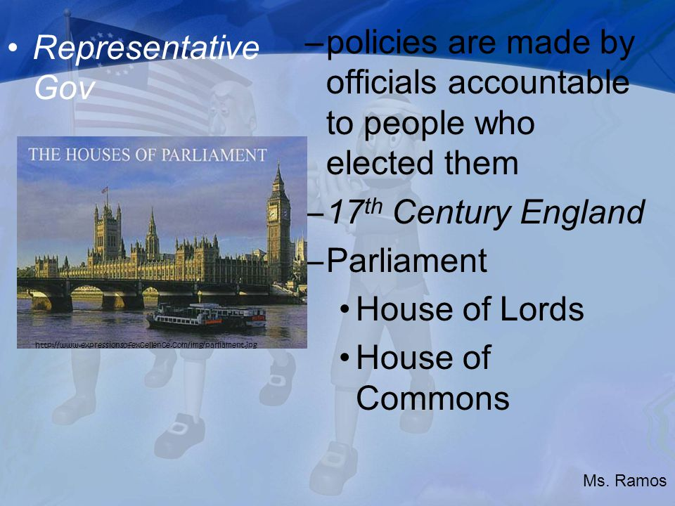Representative Gov –policies are made by officials accountable to people who elected them –17 th Century England –Parliament House of Lords House of Commons   Ms.