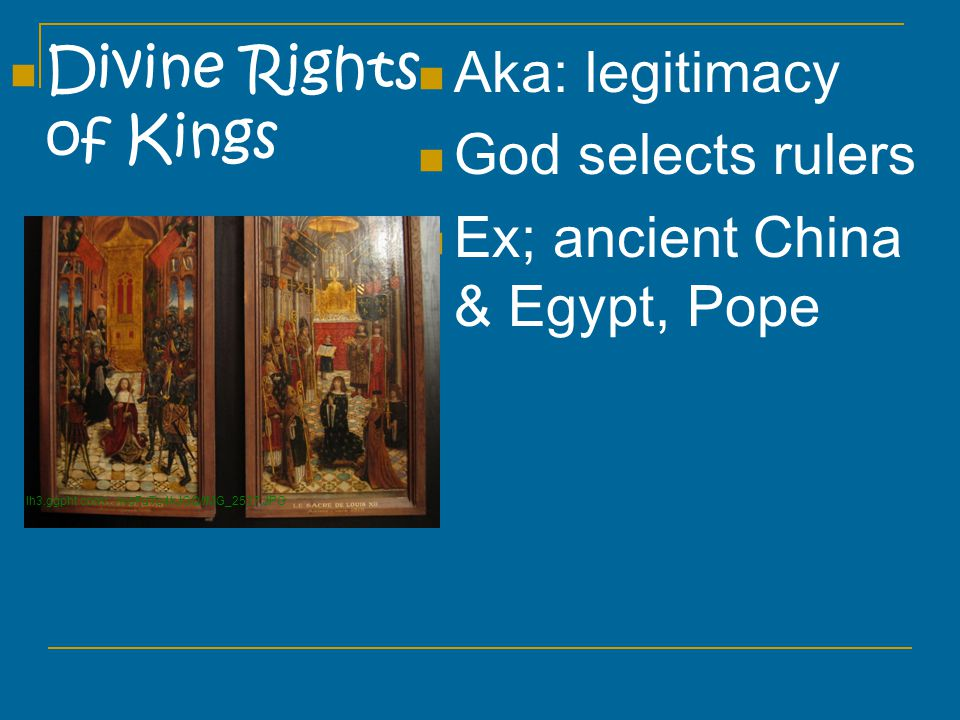 Divine Rights of Kings Aka: legitimacy God selects rulers Ex; ancient China & Egypt, Pope lh3.ggpht.com/.../woFuTo4kJGQ/IMG_2537.JPG