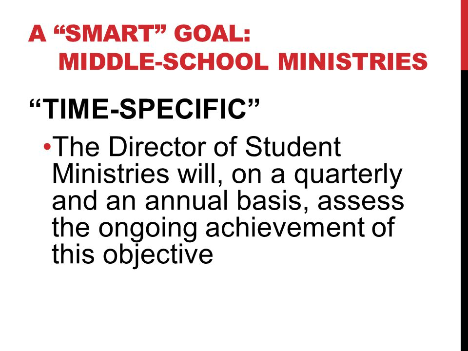 A SMART GOAL: MIDDLE-SCHOOL MINISTRIES TIME-SPECIFIC The Director of Student Ministries will, on a quarterly and an annual basis, assess the ongoing achievement of this objective