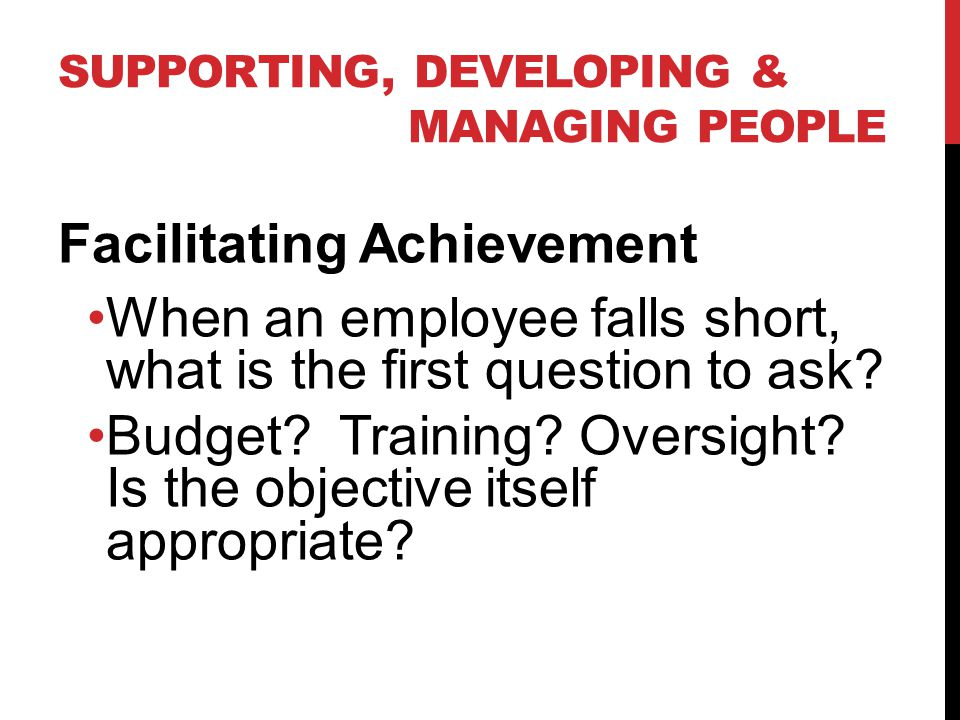 SUPPORTING, DEVELOPING & MANAGING PEOPLE Facilitating Achievement When an employee falls short, what is the first question to ask.