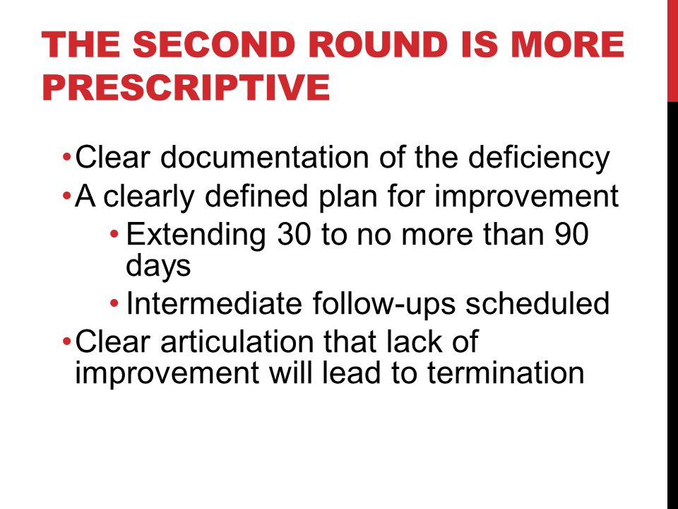 THE SECOND ROUND IS MORE PRESCRIPTIVE Clear documentation of the deficiency A clearly defined plan for improvement Extending 30 to no more than 90 days Intermediate follow-ups scheduled Clear articulation that lack of improvement will lead to termination