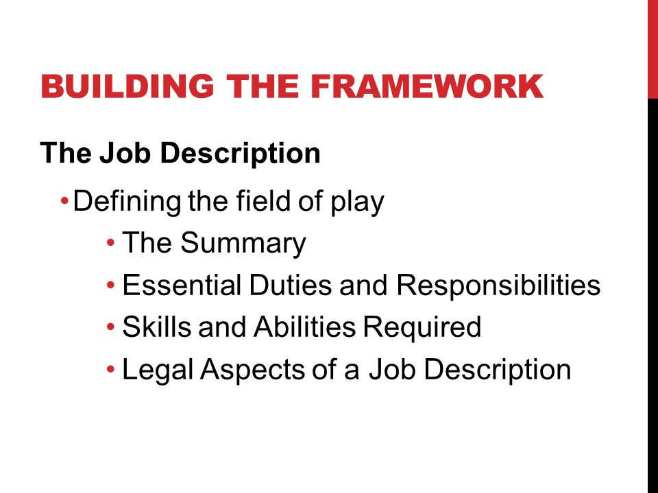 BUILDING THE FRAMEWORK The Job Description Defining the field of play The Summary Essential Duties and Responsibilities Skills and Abilities Required Legal Aspects of a Job Description