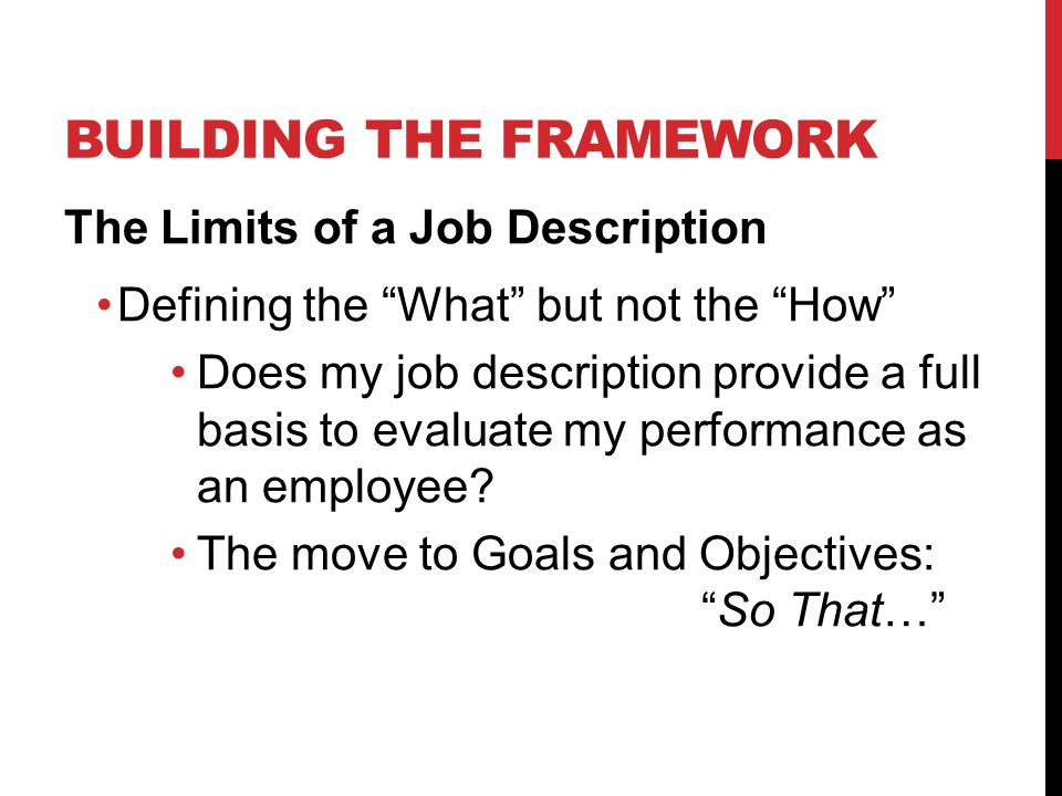 BUILDING THE FRAMEWORK The Limits of a Job Description Defining the What but not the How Does my job description provide a full basis to evaluate my performance as an employee.