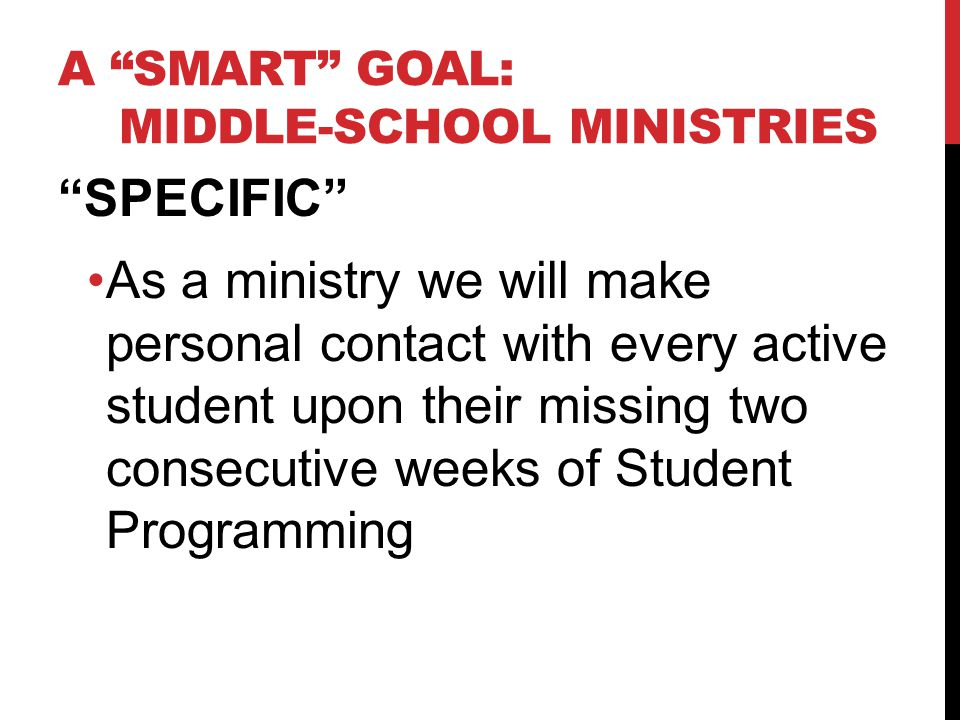 A SMART GOAL: MIDDLE-SCHOOL MINISTRIES SPECIFIC As a ministry we will make personal contact with every active student upon their missing two consecutive weeks of Student Programming