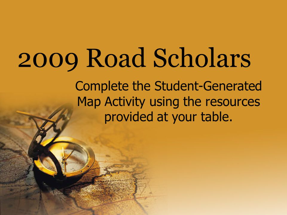 2009 Road Scholars Complete the Student-Generated Map Activity using the resources provided at your table.