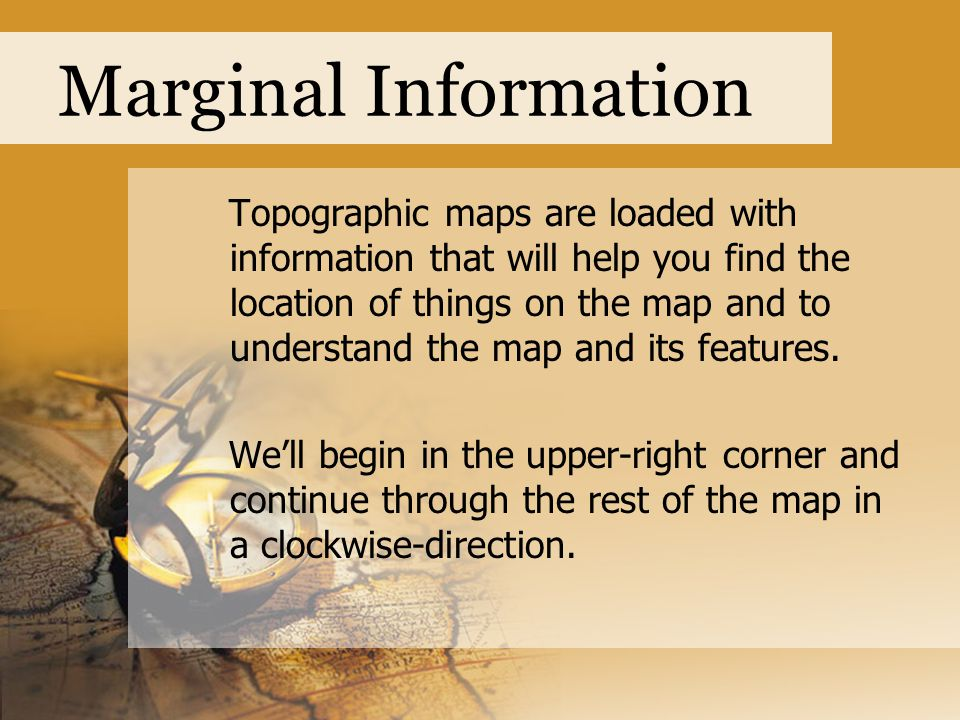 Marginal Information Topographic maps are loaded with information that will help you find the location of things on the map and to understand the map