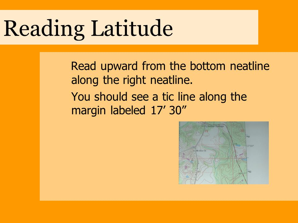 """Reading Latitude Read upward from the bottom neatline along the right neatline. You should see a tic line along the margin labeled 17' 30"""""""