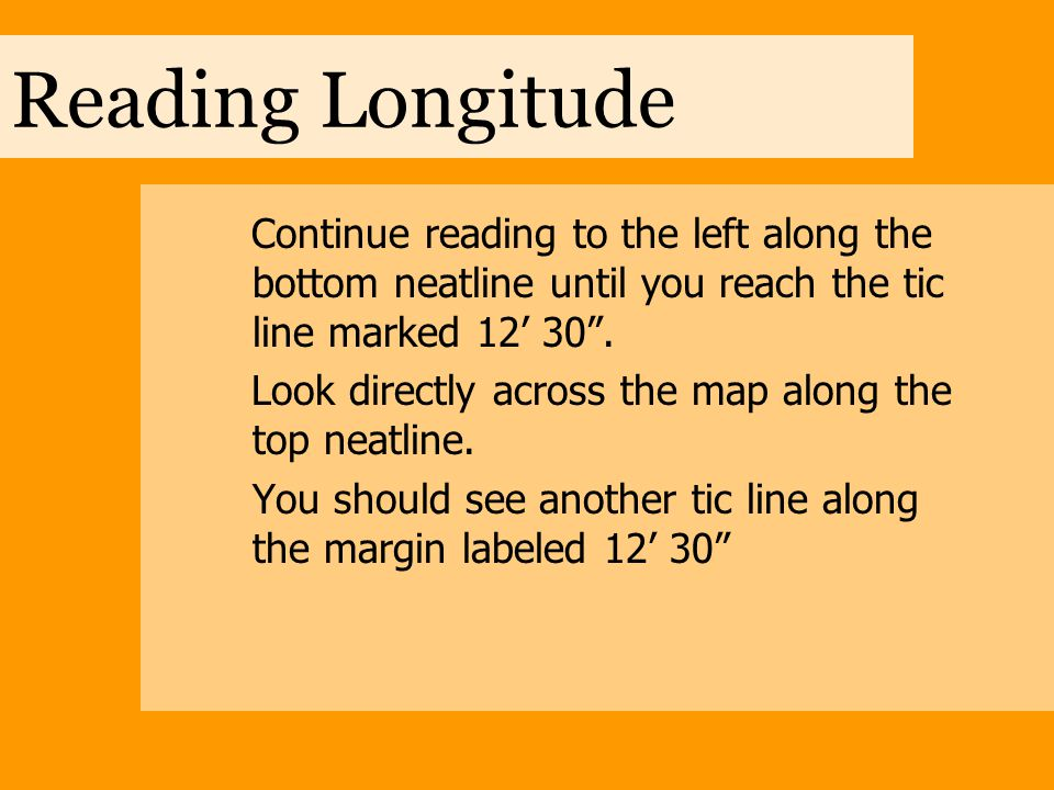 """Reading Longitude Continue reading to the left along the bottom neatline until you reach the tic line marked 12' 30"""". Look directly across the map alo"""