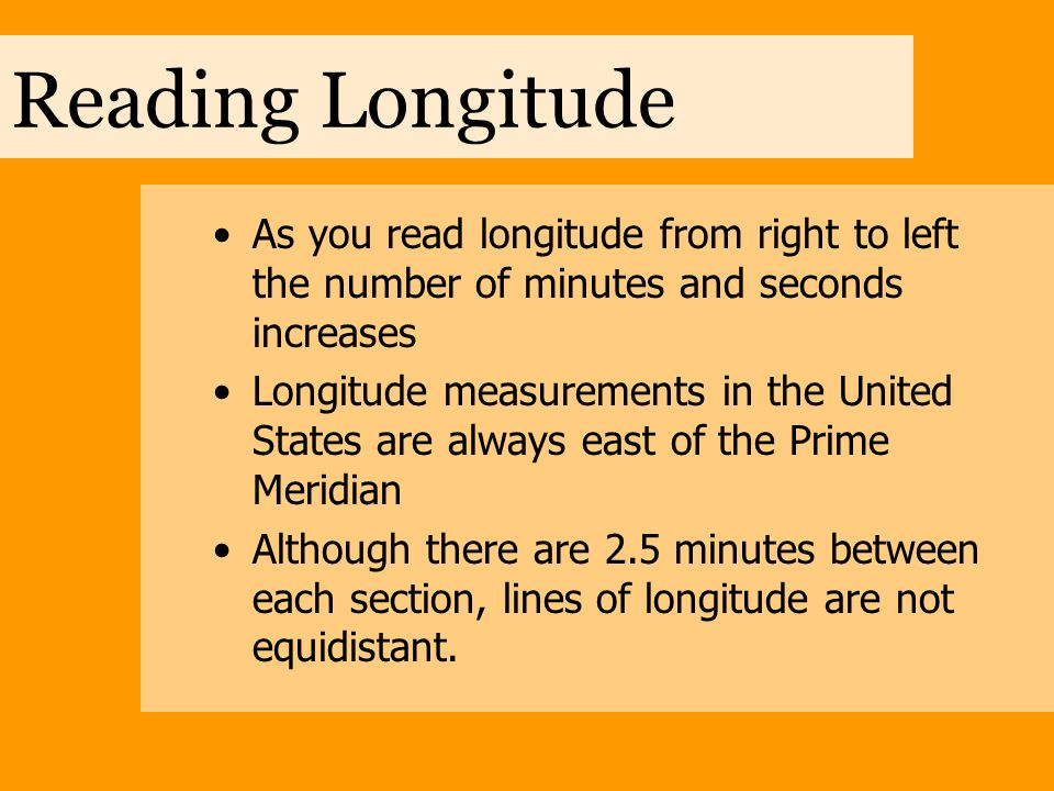 Reading Longitude As you read longitude from right to left the number of minutes and seconds increases Longitude measurements in the United States are