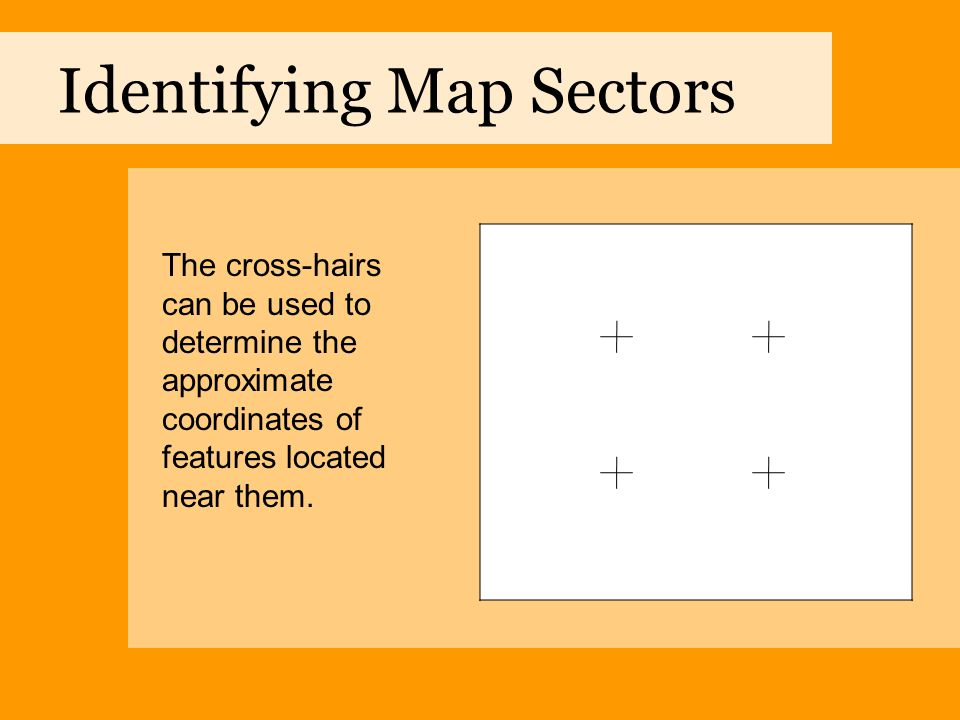 Identifying Map Sectors The cross-hairs can be used to determine the approximate coordinates of features located near them.