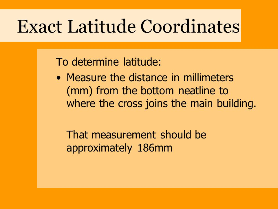 Exact Latitude Coordinates To determine latitude: Measure the distance in millimeters (mm) from the bottom neatline to where the cross joins the main