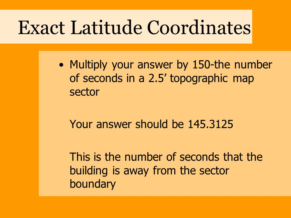Exact Latitude Coordinates Multiply your answer by 150-the number of seconds in a 2.5' topographic map sector Your answer should be 145.3125 This is t