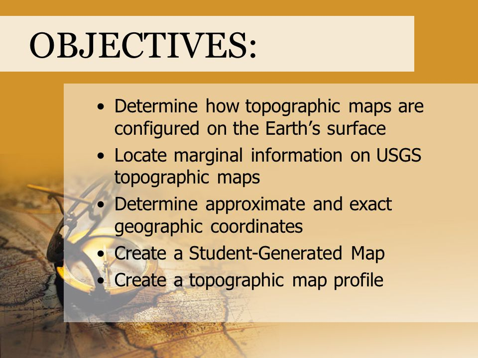 OBJECTIVES: Determine how topographic maps are configured on the Earth's surface Locate marginal information on USGS topographic maps Determine approx