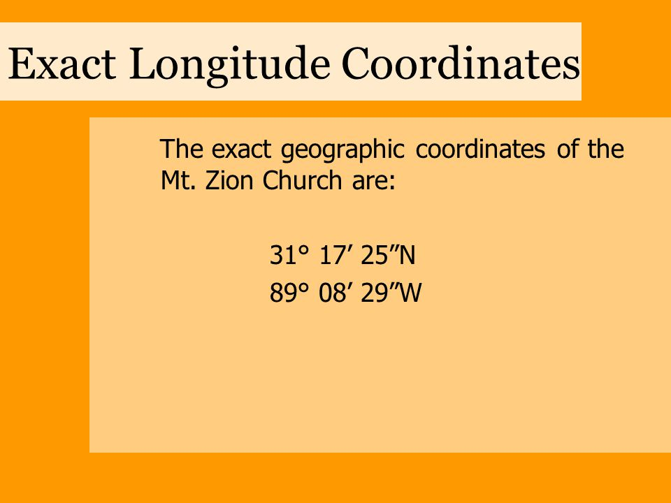 """Exact Longitude Coordinates The exact geographic coordinates of the Mt. Zion Church are: 31° 17' 25""""N 89° 08' 29""""W"""
