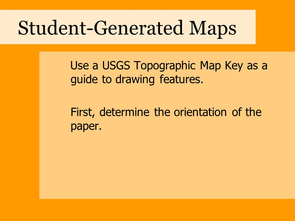 Student-Generated Maps Use a USGS Topographic Map Key as a guide to drawing features. First, determine the orientation of the paper.