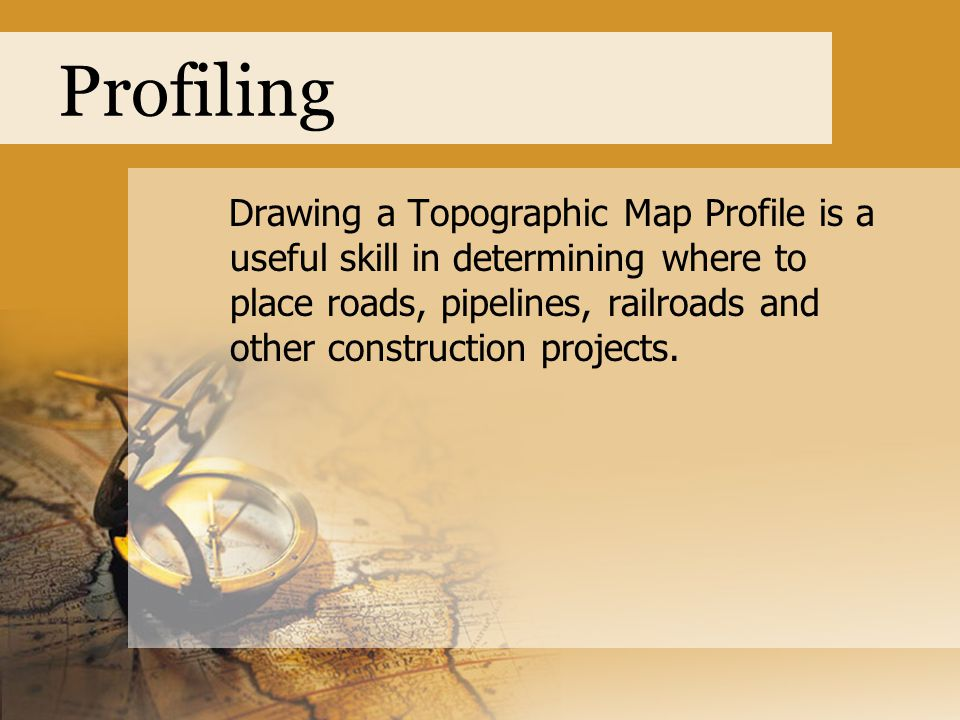 Profiling Drawing a Topographic Map Profile is a useful skill in determining where to place roads, pipelines, railroads and other construction project