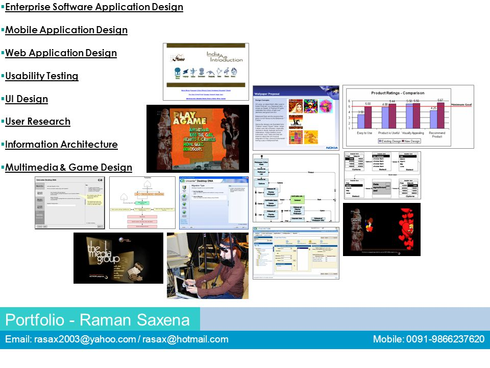 Portfolio - Raman Saxena Email: rasax2003@yahoo.com / rasax@hotmail.com Mobile: 0091-9866237620  Enterprise Software Application Design  Mobile Application Design  Web Application Design  Usability Testing  UI Design  User Research  Information Architecture  Multimedia & Game Design