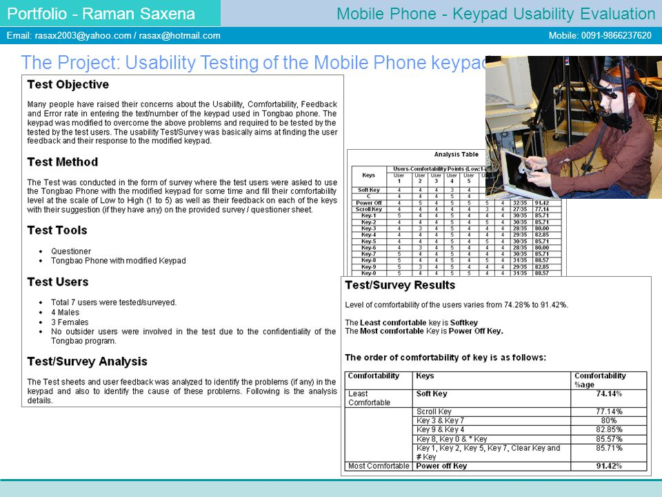 Mobile Phone - Keypad Usability Evaluation Portfolio - Raman Saxena Email: rasax2003@yahoo.com / rasax@hotmail.com Mobile: 0091-9866237620 The Project: Usability Testing of the Mobile Phone keypad