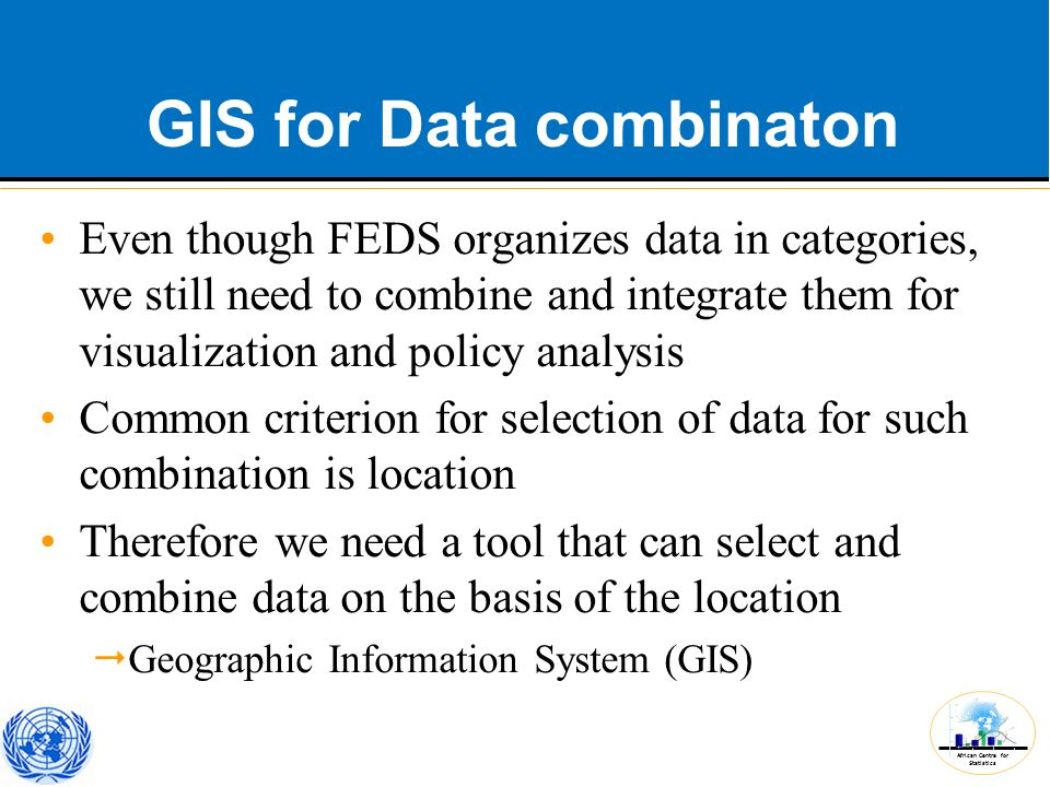 African Centre for Statistics GIS for Data combinaton Even though FEDS organizes data in categories, we still need to combine and integrate them for visualization and policy analysis Common criterion for selection of data for such combination is location Therefore we need a tool that can select and combine data on the basis of the location  Geographic Information System (GIS)